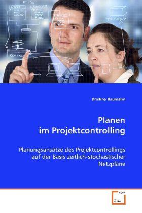 Planen im Projektcontrolling - Planungsansätze des Projektcontrollings auf der  Basis zeitlich-stochastischer Netzpläne - Baumann, Kristina