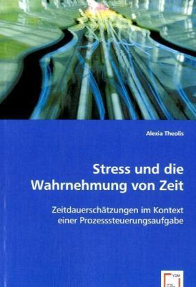 Stress und die Wahrnehmung von Zeit - Zeitdauerschätzungen im Kontext einer Prozesssteuerungsaufgabe - Theolis, Alexia