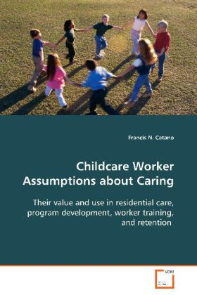Childcare Worker Assumptions about Caring - Their value and use in residential care, program development, worker training, and retention - Catano, Francis N.