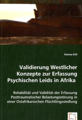 Validierung Westlicher Konzepte zur Erfassung Psychischen Leids in Afrika - Reliabilität und Validität der Erfassung Posttraumatischer Belastungsstörung in einer Ostafrikanischen Flüchtlingssiedlung - Ertl, Verena