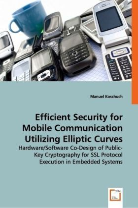 Efficient Security for Mobile Communication Utilizing Elliptic Curves - Hardware/Software Co-Design of Public-Key Cryptography for SSL Protocol Execution in Embedded Systems - Koschuch, Manuel
