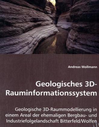 Geologisches 3D-Rauminformationssystem - Geologische 3D-Raummodellierung in einem Areal der ehemaligen Bergbau- und Industriefolgelandschaft Bitterfeld/Wolfen - Wollmann, Andreas