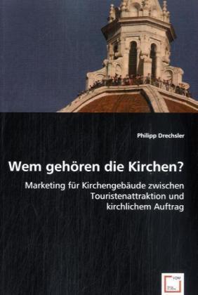 Wem gehören die Kirchen? - Marketing für Kirchengebäude zwischen Touristenattraktion und kirchlichem Auftrag - Drechsler, Philipp