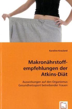 Makronährstoffempfehlungen der Atkins-Diät - Auswirkungen auf den Organismus Gesundheitssport betreibender Frauen - Krauland, Karoline