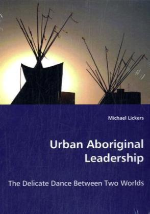Urban Aboriginal Leadership - The Delicate Dance Between Two Worlds - Lickers, Michael