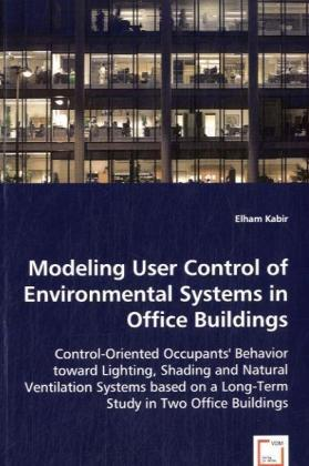 Modeling User Control of Environmental Systems in Office Buildings - Control-Oriented Occupants' Behavior toward Lighting, Shading and Natural Ventilation Systems based on a Long-Term Study in Two Office Buildings - Kabir, Elham