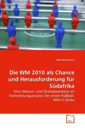 Die WM 2010 als Chance und Herausforderung für Südafrika - Eine Akteurs- und Strategieanalyse im Vorbereitungsprozess der ersten Fu ball-WM in Afrika - Braumann, Anke