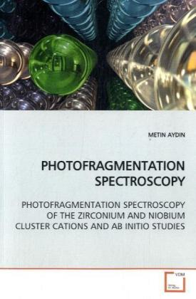 PHOTOFRAGMENTATION SPECTROSCOPY - PHOTOFRAGMENTATION SPECTROSCOPY OF THE ZIRCONIUM AND NIOBIUM CLUSTER CATIONS AND AB INITIO STUDIES - Aydin, Metin