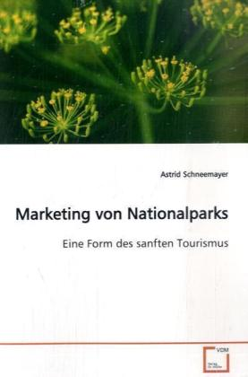 Marketing von Nationalparks - Eine Form des sanften Tourismus - Schneemayer, Astrid