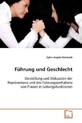 FÃhrung und Geschlecht - Darstellung und Diskussion der ReprÃsentanz und des  FÃhrungsverhaltens von Frauen in Leitungsfunktionen - Steinbach, Sylvia Angela