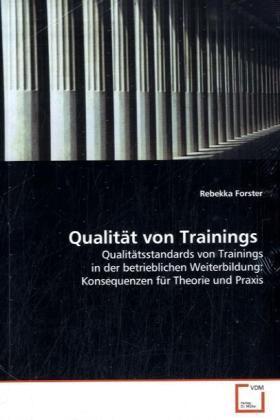 Qualität von Trainings - Qualitätsstandards von Trainings in der  betrieblichen Weiterbildung: Konsequenzen für  Theorie und Praxis - Forster, Rebekka