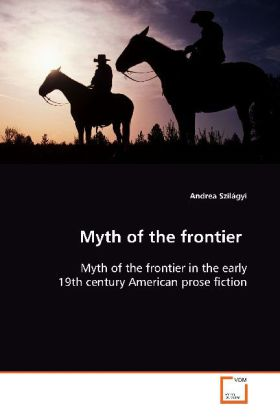 Myth of the frontier - Myth of the frontier in the early 19th century American prose fiction - Szilágyi, Andrea