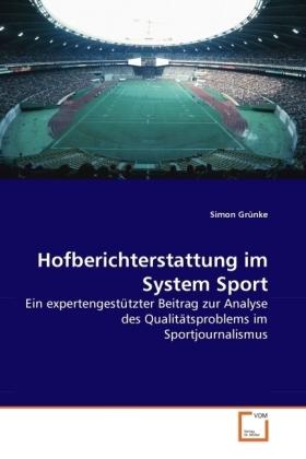Hofberichterstattung im System Sport - Ein expertengestützter Beitrag zur Analyse des Qualitätsproblems im Sportjournalismus - Grünke, Simon
