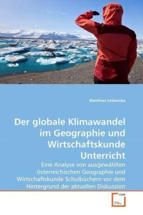 Der globale Klimawandel im Geographie und Wirtschaftskunde Unterricht - Eine Analyse von ausgewählten österreichischen Geographie und Wirtschaftskunde Schulbüchern vor dem Hintergrund der aktuellen Diskussion - Ledwinka, Matthias