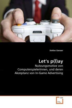 Let's p(l)ay - Nutzungsmotive von ComputerspielerInnen, und deren Akzeptanz von In-Game Advertising - Genser, Stefan