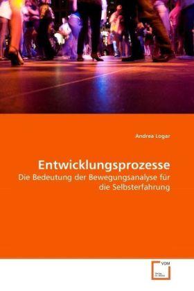 Entwicklungsprozesse - Die Bedeutung der Bewegungsanalyse für die Selbsterfahrung - Logar, Andrea