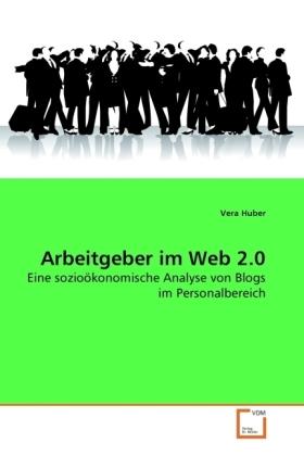Arbeitgeber im Web 2.0 - Eine sozioökonomische Analyse von Blogs im Personalbereich - Huber, Vera