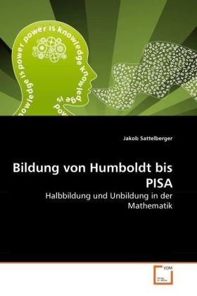 Bildung von Humboldt bis PISA - Halbbildung und Unbildung in der Mathematik - Sattelberger, Jakob