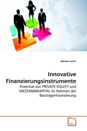 Innovative Finanzierungsinstrumente - Potential von PRIVATE EQUITY und MEZZANINKAPITAL im Rahmen der Bauträgerfinanzierung - Larch, Markus