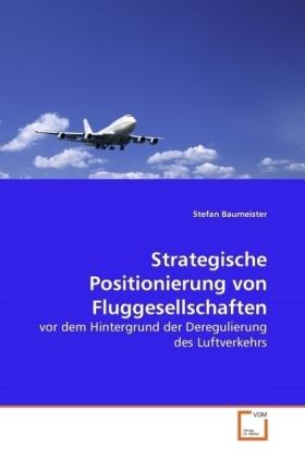 Strategische Positionierung von Fluggesellschaften - vor dem Hintergrund der Deregulierung des Luftverkehrs - Baumeister, Stefan