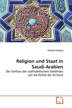Religion und Staat in Saudi-Arabien - Der Einfluss der wahhabitischen Gelehrten auf die Politik der Al-Saud - Polesny, Christof