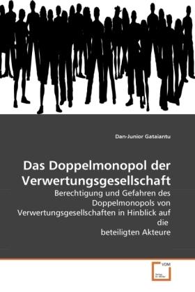 Das Doppelmonopol der Verwertungsgesellschaft - Berechtigung und Gefahren des Doppelmonopols von Verwertungsgesellschaften in Hinblick auf die beteiligten Akteure - Gataiantu, Dan-Junior