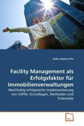 Facility Management als Erfolgsfaktor für Immobilienverwaltungen - Nachhaltig erfolgreiche Implementierung von CAFM, Grundlagen, Methoden und Potentiale - Haiderer-Pils, Willis
