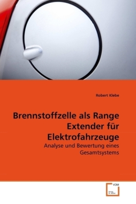 Brennstoffzelle als Range Extender für Elektrofahrzeuge - Analyse und Bewertung eines Gesamtsystems - Klebe, Robert