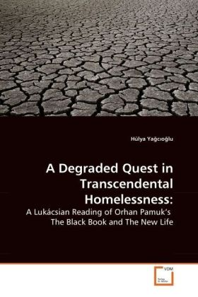 A Degraded Quest in Transcendental Homelessness: - A Lukácsian Reading of Orhan Pamuk's The Black Book and The New Life - Yagcioglu, Hülya