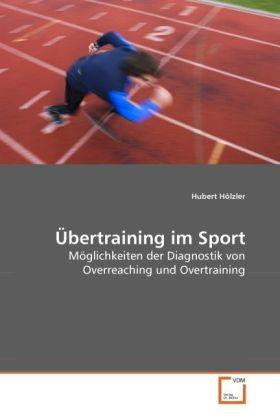 Übertraining im Sport - Möglichkeiten der Diagnostik von Overreaching und Overtraining - Hölzler, Hubert