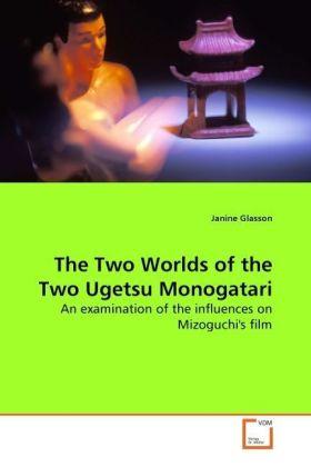 The Two Worlds of the Two Ugetsu Monogatari - An examination of the influences on Mizoguchi's film - Glasson, Janine