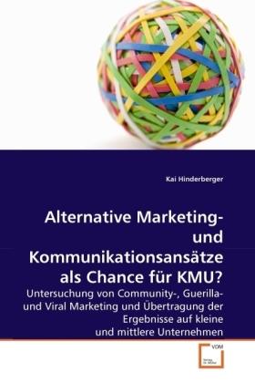 Alternative Marketing- und Kommunikationsansätze als Chance für KMU? - Untersuchung von Community-, Guerilla- und Viral Marketing und Übertragung der Ergebnisse auf kleine und mittlere Unternehmen - Hinderberger, Kai