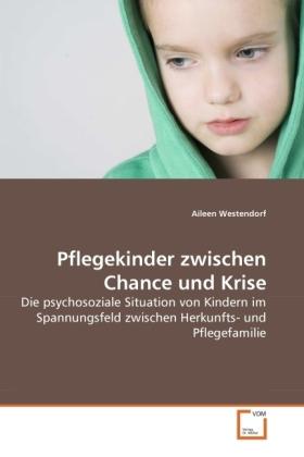 Pflegekinder zwischen Chance und Krise - Die psychosoziale Situation von Kindern im Spannungsfeld zwischen Herkunfts- und Pflegefamilie - Westendorf, Aileen