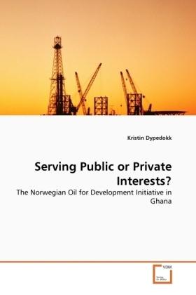 Serving Public or Private Interests? - The Norwegian Oil for Development Initiative in Ghana - Dypedokk, Kristin