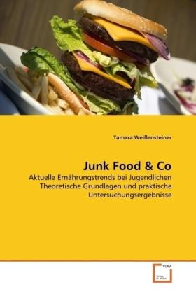 Junk Food & Co - Aktuelle Ernährungstrends bei Jugendlichen Theoretische Grundlagen und praktische Untersuchungsergebnisse - Weißensteiner, Tamara