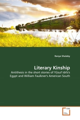 Literary Kinship - Antithesis in the short stories of Y suf Idr s's Egypt and William Faulkner's American South - Shalaby, Ranya