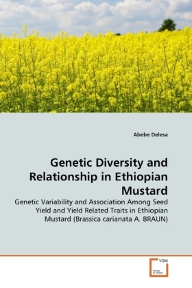 Genetic Diversity and Relationship in Ethiopian Mustard - Genetic Variability and Association Among Seed Yield and Yield Related Traits in Ethiopian Mustard (Brassica carianata A. BRAUN) - Delesa, Abebe