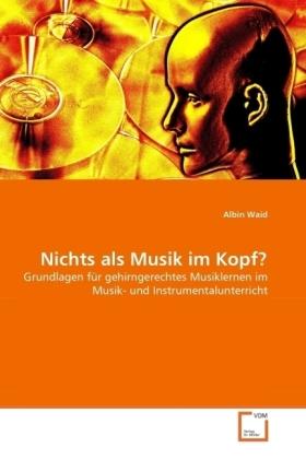 Nichts als Musik im Kopf? - Grundlagen für gehirngerechtes Musiklernen im Musik- und Instrumentalunterricht - Waid, Albin