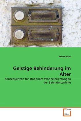 Geistige Behinderung im Alter - Konsequenzen für stationäre Wohneinrichtungen der Behindertenhilfe - Roos, Maria