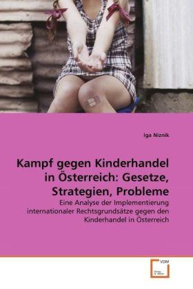 Kampf gegen Kinderhandel in Österreich: Gesetze, Strategien, Probleme - Eine Analyse der Implementierung internationaler Rechtsgrundsätze gegen den Kinderhandel in Österreich - Niznik, Iga