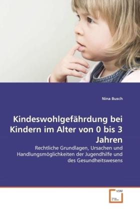 Kindeswohlgefährdung bei Kindern im Alter von 0 bis 3 Jahren - Rechtliche Grundlagen, Ursachen und Handlungsmöglichkeiten der Jugendhilfe und des Gesundheitswesens - Busch, Nina