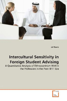 Intercultural Sensitivity in Foreign Student Advising - A Quantitative Analysis of Ethnocentrism Within the Profession in the Post 9/11 Era - Davis, Jef