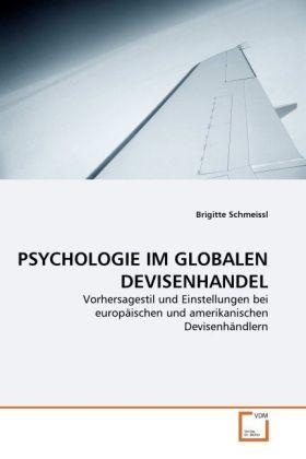 PSYCHOLOGIE IM GLOBALEN DEVISENHANDEL - Vorhersagestil und Einstellungen bei europäischen und amerikanischen Devisenhändlern - Schmeissl, Brigitte