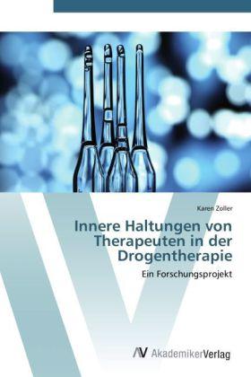 Innere Haltungen von Therapeuten in der Drogentherapie - Ein Forschungsprojekt - Zoller, Karen
