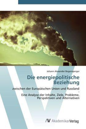 Die energiepolitische Beziehung - zwischen der Europäischen Union und Russland - Eine Analyse der Inhalte, Ziele, Probleme, Perspektiven und Alternativen - Bogensperger, Johann Alexander