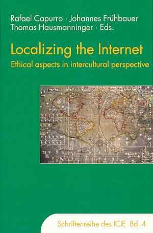 Localizing the internet. Ethical aspects in intercultural perspective. International Center for Information Ethics: Schriftenreihe des International Center for Information Ethics ; Bd. 4 - Capurro, Rafael, Johannes Frühbauer and Thomas Hausmanninger (Hrsg.)