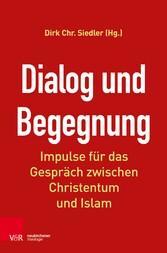 Dialog und Begegnung - Impulse für das Gespräch zwischen Christentum und Islam - Dirk Siedler
