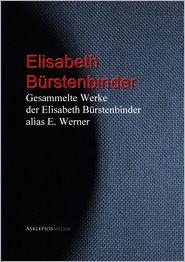 Gesammelte Werke der Elisabeth Bürstenbinder alias E. Werner - Elisabeth Werner