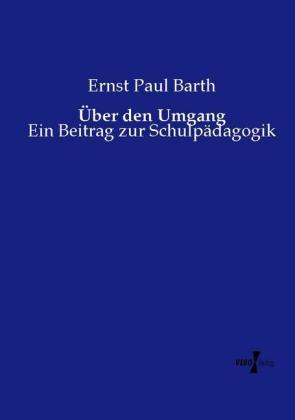 Über den Umgang - Ein Beitrag zur Schulpädagogik - Barth, Ernst Paul