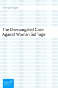Almroth Wright: The Unexpurgated Case Against Woman Suffrage